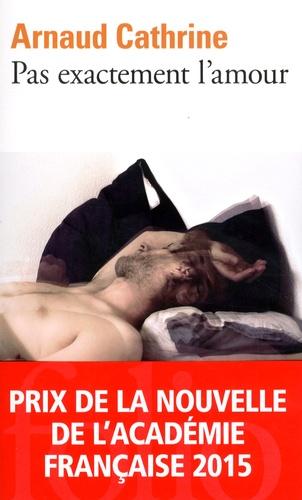 Arnaud Cathrine - Pas exactement l'amour.