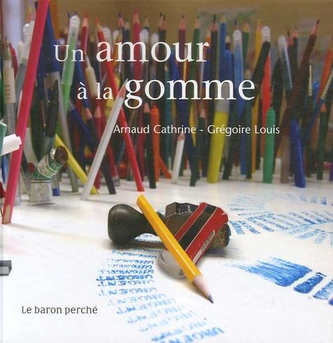 Arnaud Cathrine et Grégoire Louis - Un amour à la gomme.