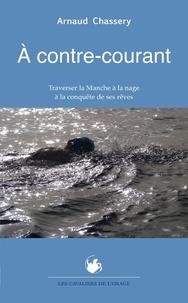 Arnaud Chassery - A contre-courant - Traverser la Manche à la nage à la conquête de ses rêves.