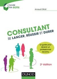 Arnaud Cielle - Consultant : Se lancer, réussir et durer - 2e éd..