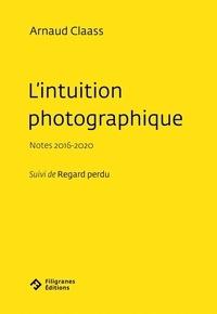 Arnaud Claass - L'intuition photographique - Notes 2016-2020 Suivi de Regard perdu.