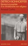 Arnaud Corbic - Dietrich Bonhoeffer - Résistant et prophète d'un christianisme non religieux, 1906-1945.