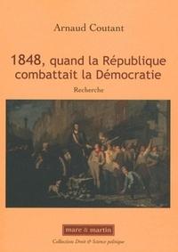 Arnaud Coutant - 1848, quand la république combattait la Démocratie.