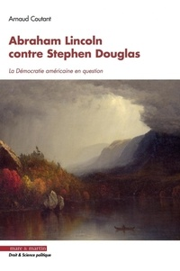 Arnaud Coutant - Abraham Lincoln contre Stephen Douglas - La démocratie américaine en question.