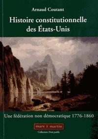 Arnaud Coutant - Histoire constitutionnelle des Etats-Unis - Tome 1, Une fédération non démocratique (1776-1860).