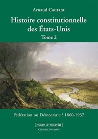 Arnaud Coutant - Histoire constitutionnelle des Etats-Unis - Tome 2, Fédération ou démocratie ? (1860-1937).