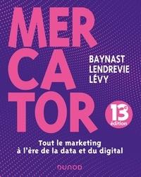 Arnaud de Baynast et Jacques Lendrevie - Mercator - 13e éd. - Tout le marketing à l'heure de la data et du digital.