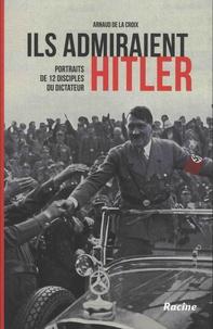 Arnaud de La Croix - Ils admiraient Hitler - Portraits de 12 disciples du dictateur.
