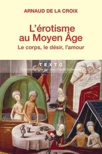 Arnaud de La Croix - L'érotisme au Moyen-Age - Le corps, le désir, l'amour.