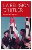 Arnaud de La Croix - La religion d'Hitler.