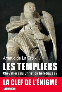 Arnaud de La Croix - Les templiers - Chevaliers du Christ ou hérétiques ?.