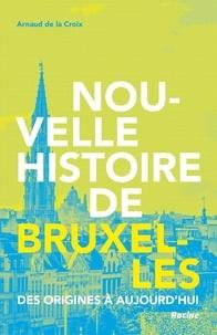 Arnaud de La Croix - Nouvelle histoire de Bruxelles - Des origines à aujourd'hui.