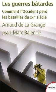 Arnaud de La Grange et Jean-Marc Balencie - Les guerres bâtardes - Comment l'Occident perd les batailles du XXIe siècle.