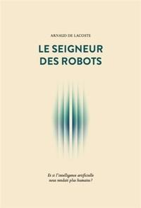 Le seigneur des robots - Et si lintelligence artificielle nous rendait plus humains ?.pdf