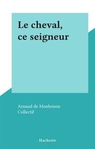 Arnaud de Monbrison et  Collectif - Le cheval, ce seigneur.
