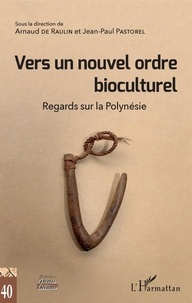 Arnaud de Raulin et Jean-Paul Pastorel - Vers un nouvel ordre bioculturel - Regards sur la Polynésie.