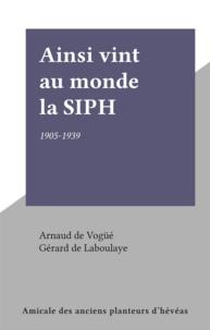 Arnaud de Vogüé et Gérard de Laboulaye - Ainsi vint au monde la SIPH - 1905-1939.