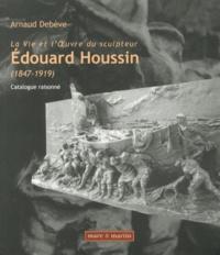 Arnaud Debève - La vie et l'oeuvre du sculpteur Edouard Houssin (1847-1919) - Catalogue raisonné.