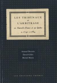 Arnaud Decroix et David Gilles - Les tribunaux et l'arbitrage en Nouvelle-France et au Québec de 1740 à 1784.