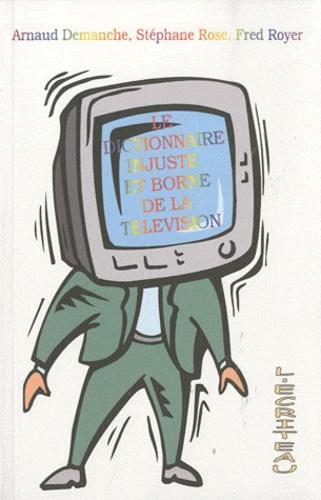 Arnaud Demanche et Stéphane Rose - Le dictionnaire injuste et borné de la télévision.