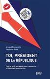 Arnaud Demanche et Stéphane Rose - Toi, Président de la République - Tout ce qu'il faut savoir pour remporter brillamment une élection.
