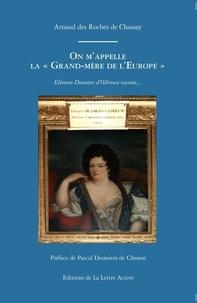 Arnaud Des Roches de Chassay - On m'appelle la grand-mère de l'Europe - Eléonore Desmiers d'Olbreuse raconte....