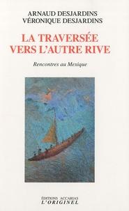 Arnaud Desjardins et Véronique Desjardins - La traversée vers l'autre rive - Rencontres au Mexique.
