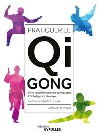 Arnaud Detivaud - Pratiquer le Qi Gong - Vivre la confiance en se connectant à l'intelligence du corps.