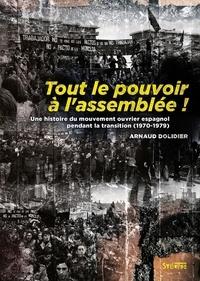 Arnaud Dolidier - Tout le pouvoir à l'assemblée ! - Une histoire du mouvement ouvrier espagnol pendant la transition (1970-1979).