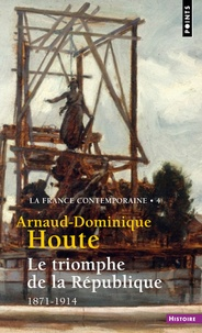 Arnaud-Dominique Houte - La France contemporaine - Tome 4, Le triomphe de la République (1871-1914).