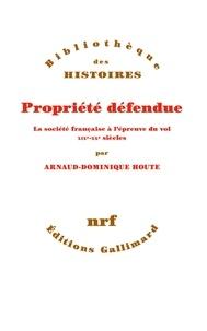 Arnaud-Dominique Houte - Propriété défendue - La société française à l'épreuve du vol. XIXe-XXe siècles.