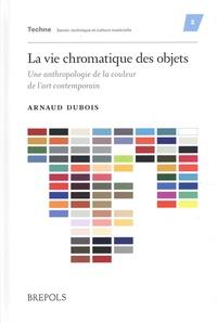 Arnaud Dubois - La vie chromatique des objets - Une anthropologie de la couleur de l'art contemporain.