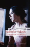 Arnaud Duprat - Isabelle Adjani - Un mythe de l'incarnation.