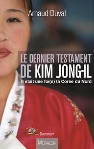 Arnaud Duval - Le dernier testament de Kim Jong-Il - Il était une foi(s) la Corée du Nord.