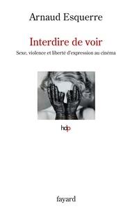Interdire de voir- Sexe, violence et liberté d'expression au cinéma - Arnaud Esquerre |