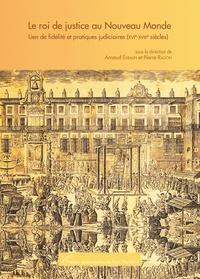 Arnaud Exbalin et Pierre Ragon - Le roi de justice au Nouveau Monde - Lien de fidélité et pratiques judiciaires (XVIe-XIIIe siècles).