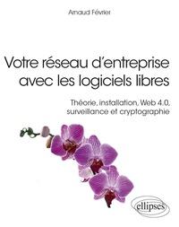 Arnaud Février - Votre réseau d'entreprise avec les logiciels libres - Théorie, installation, Web 4.0, surveillance et cryptographie.