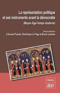 Arnaud Fossier et Dominique Le Page - La représentation politique et ses instruments avant la démocratie - Moyen Age-Temps modernes.