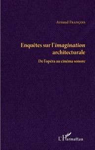 Arnaud François - Enquête sur l'imagination architecturale - De l'opéra au cinéma sonore.