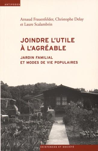 Arnaud Frauenfelder et Christophe Delay - Joindre l'utile à l'agréable - Jardin familial et modes de vie populaires.