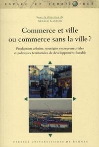 Arnaud Gasnier - Commerce et ville ou commerce sans la ville ? - Production urbaine, stratégies entrepreneuriales et politiques territoriales de développement durable.