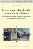 Arnaud Gasnier - Le commerce dans la ville, entre crise et résilience - Comment réparer, adapter, aménager les territoires marchands ?.
