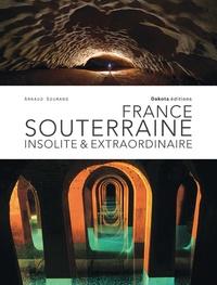 Arnaud Goumand - France souterraine, insolite et extraordinaire.
