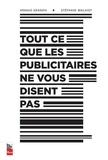 Arnaud Granata et Stéphane Mailhiot - Tout ce que les publicitaires ne vous disent pas.