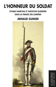Arnaud Guinier - L'honneur du soldat - Ethique martiale et discipline guerrière dans la France des Lumières.