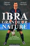 Arnaud Hermant et Damien Degorre - Ibra grandeur nature - Enquête sur le véritable Zlatan Ibrahimovic.