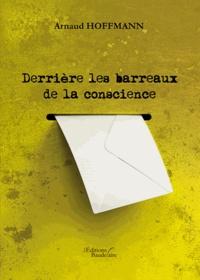 Arnaud Hoffmann - Derrière les barreaux de la conscience.