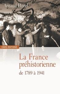 Arnaud Hurel - La France préhistorienne de 1789 à 1941.
