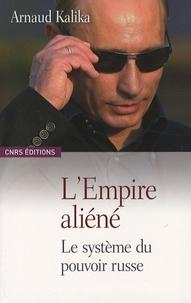 Arnaud Kalika - L'Empire aliéné - Le système du pouvoir russe.