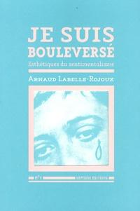 Arnaud Labelle-Rojoux - Je suis bouleversé - Esthétique du sentimentalisme.